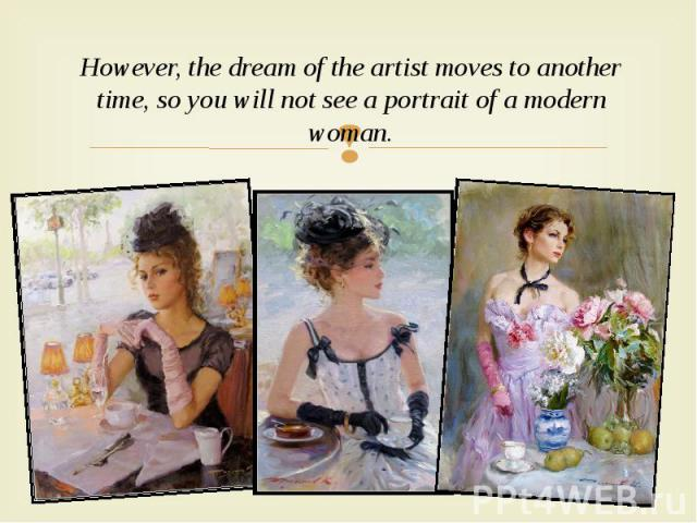 However, the dream of the artist moves to another time, so you will not see a portrait of a modern woman. However, the dream of the artist moves to another time, so you will not see a portrait of a modern woman.