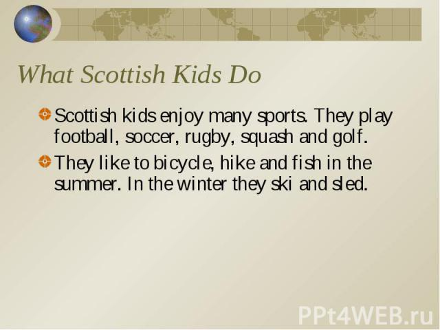 Scottish kids enjoy many sports. They play football, soccer, rugby, squash and golf. Scottish kids enjoy many sports. They play football, soccer, rugby, squash and golf. They like to bicycle, hike and fish in the summer. In the winter they ski and sled.