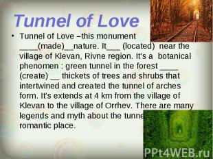 Tunnel of Love –this monument ____(made)__nature. It___ (located) near the villa