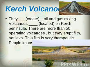 They ___(create)__oil and gas mixing. Volcanoes ____ (located) on Kerch peninsul