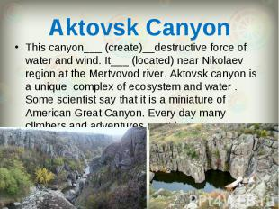 This canyon___ (create)__destructive force of water and wind. It___ (located) ne