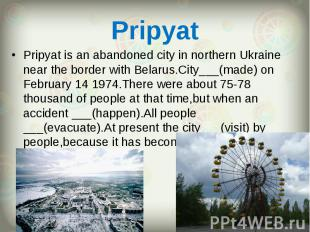 Pripyat is an abandoned city in northern Ukraine near the border with Belarus.Ci