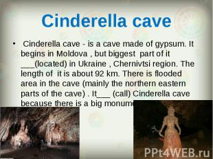 Cinderella cave - is a cave made of gypsum. It begins in Moldova , but big