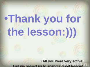 Thank you for the lesson:))) Thank you for the lesson:))) (All you were very act