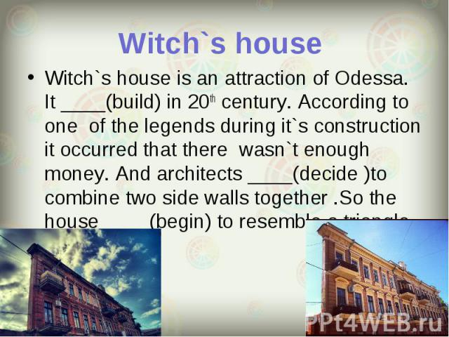 Witch`s house is an attraction of Odessa. It ____(build) in 20th century. According to one of the legends during it`s construction it occurred that there wasn`t enough money. And architects ____(decide )to combine two side walls together .So the hou…