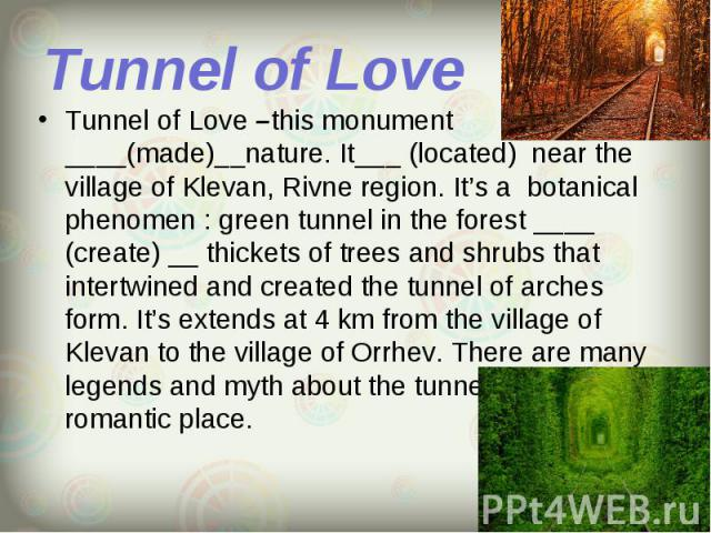 Tunnel of Love –this monument ____(made)__nature. It___ (located) near the village of Klevan, Rivne region. It's a botanical phenomen : green tunnel in the forest ____ (create) __ thickets of trees and shrubs that intertwined and created the tunnel …