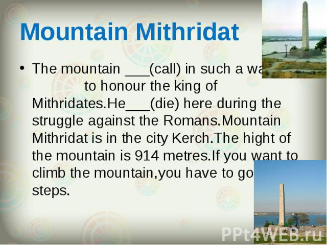 The mountain ___(call) in such a way to honour the king of Mithridates.He___(die) here during the struggle against the Romans.Mountain Mithridat is in the city Kerch.The hight of the mountain is 914 metres.If you want to climb the mountain,you have …