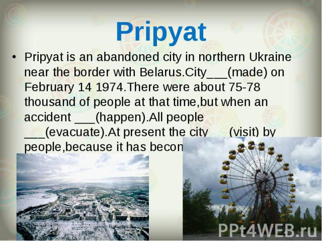 Pripyat is an abandoned city in northern Ukraine near the border with Belarus.City___(made) on February 14 1974.There were about 75-78 thousand of people at that time,but when an accident ___(happen).All people ___(evacuate).At present the city___(v…