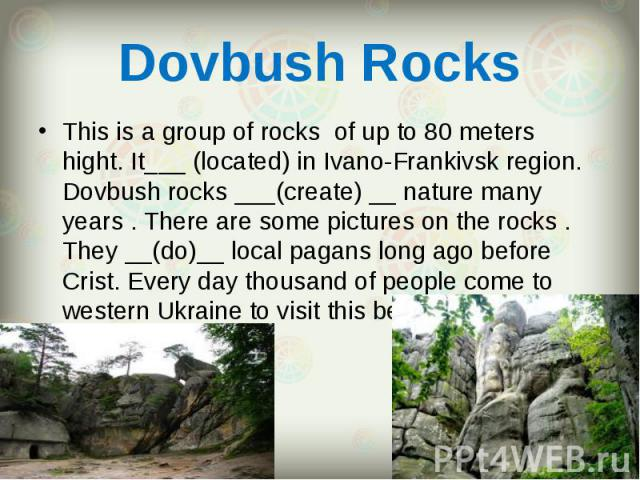 This is a group of rocks of up to 80 meters hight. It___ (located) in Ivano-Frankivsk region. Dovbush rocks ___(create) __ nature many years . There are some pictures on the rocks . They __(do)__ local pagans long ago before Crist. Every day thousan…