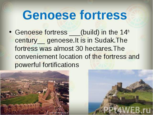Genoese fortress ___(build) in the 14th century__ genoese.It is in Sudak.The fortress was almost 30 hectares.The conveniement location of the fortress and powerful fortifications Genoese fortress ___(build) in the 14th century__ genoese.It is in Sud…