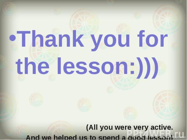 Thank you for the lesson:))) Thank you for the lesson:))) (All you were very active. And we helped us to spend a good lesson)