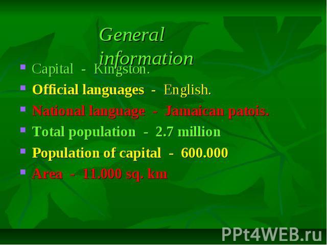 Capital - Kingston. Capital - Kingston. Official languages - English. National language - Jamaican patois. Total population - 2.7 million Population of capital - 600.000 Area - 11.000 sq. km