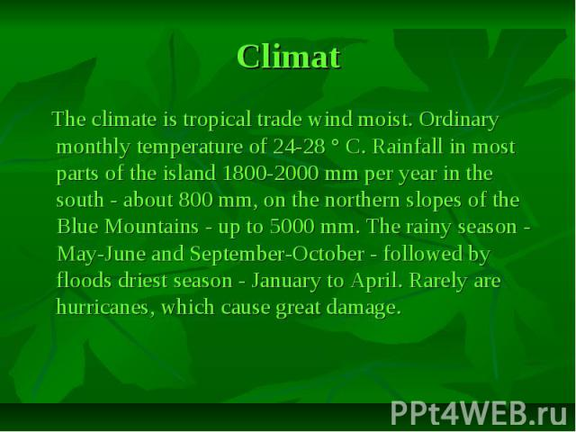Сlimat The climate is tropical trade wind moist. Ordinary monthly temperature of 24-28 ° C. Rainfall in most parts of the island 1800-2000 mm per year in the south - about 800 mm, on the northern slopes of the Blue Mountains - up to 5000 mm. The rai…
