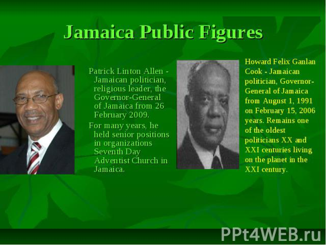 Jamaica Public Figures Patrick Linton Allen - Jamaican politician, religious leader, the Governor-General of Jamaica from 26 February 2009. For many years, he held senior positions in organizations Seventh Day Adventist Church in Jamaica.