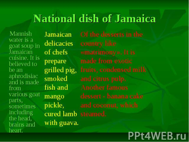 National dish of Jamaica Mannish water is a goat soup in Jamaican cuisine. It is believed to be an aphrodisiac and is made from various goat parts, sometimes including the head, brains and heart.