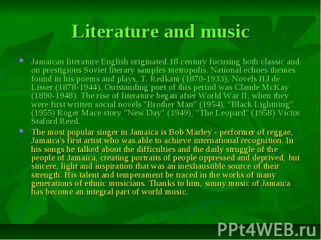 Literature and music Jamaican literature English originated 18 century focusing both classic and on prestigious Soviet literary samples metropolis. National echoes themes found in his poems and plays, T. Redkam (1870-1933), Novels HJ de Lisser (1878…