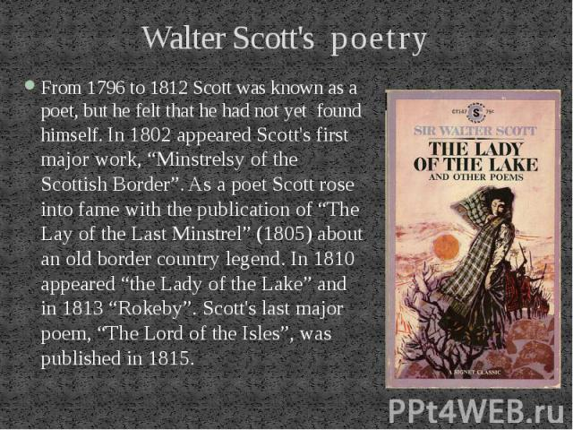 "Walter Scott's poetry From 1796 to 1812 Scott was known as a poet, but he felt that he had not yet found himself. In 1802 appeared Scott's first major work, ""Minstrelsy of the Scottish Border"". As a poet Scott rose into fame with the publication of …"
