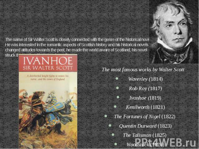 The name of Sir Walter Scott is closely connected with the genre of the historical novel. He was interested in the romantic aspects of Scottish history and his historical novels changed attitudes towards the past, he made the world aware of Scotland…