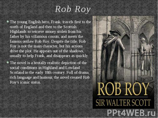 Rob Roy The young English hero, Frank, travels first to the north of England and then to the Scottish Highlands to retrieve money stolen from his father by his villainous cousin, and meets the famous outlaw Rob Roy. Despite the title, Rob Roy is not…