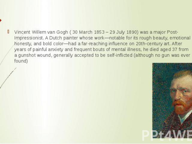 Vincent Willem van Gogh ( 30 March 1853 – 29 July 1890) was a major Post-Impressionist. A Dutch painter whose work—notable for its rough beauty, emotional honesty, and bold color—had a far-reaching influence on 20th-century art. After years of painf…