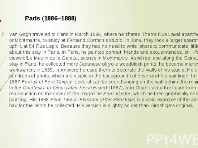Paris (1886–1888) Van Gogh traveled to Paris in March 1886, where he shared Theo's Rue Laval apartment onMontmartre, to study atFernand Cormon's studio. In June, they took a larger apartment further uphill, at 54 Rue Lepic. Because they had no…