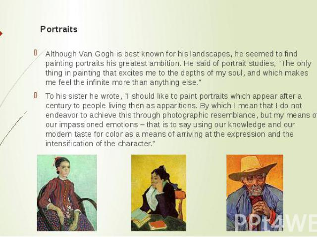 """Portraits Although Van Gogh is best known for his landscapes, he seemed to find painting portraits his greatest ambition.He said of portrait studies, """"The only thing in painting that excites me to the depths of my soul, and which makes me…"""
