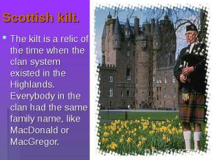 The kilt is a relic of the time when the clan system existed in the Highlands. E