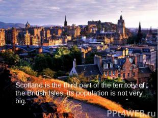 Scotland is the third part of the territory of the British Isles, its population