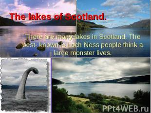There are many lakes in Scotland. The best- known is Loch Ness people think a la