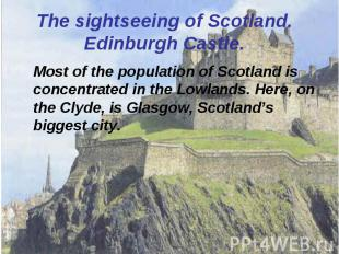Most of the population of Scotland is concentrated in the Lowlands. Here, on the