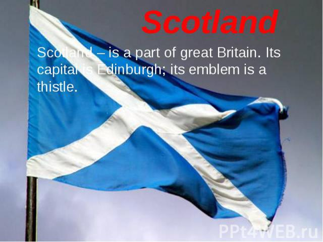 Scotland – is a part of great Britain. Its capital is Edinburgh; its emblem is a thistle. Scotland – is a part of great Britain. Its capital is Edinburgh; its emblem is a thistle.