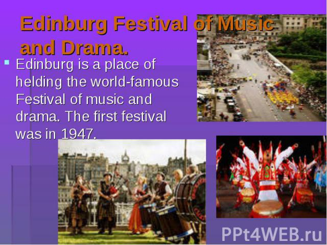 Edinburg is a place of helding the world-famous Festival of music and drama. The first festival was in 1947. Edinburg is a place of helding the world-famous Festival of music and drama. The first festival was in 1947.
