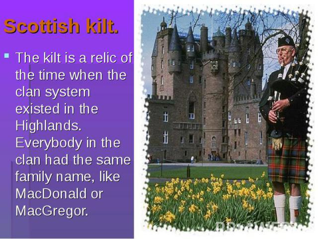 The kilt is a relic of the time when the clan system existed in the Highlands. Everybody in the clan had the same family name, like MacDonald or MacGregor. The kilt is a relic of the time when the clan system existed in the Highlands. Everybody in t…