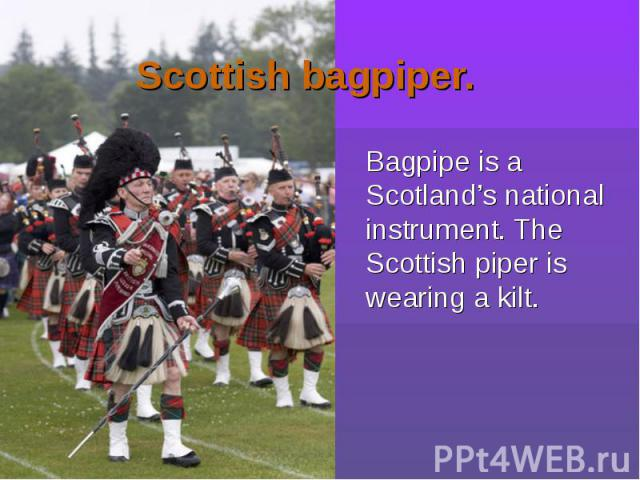 Bagpipe is a Scotland's national instrument. The Scottish piper is wearing a kilt. Bagpipe is a Scotland's national instrument. The Scottish piper is wearing a kilt.