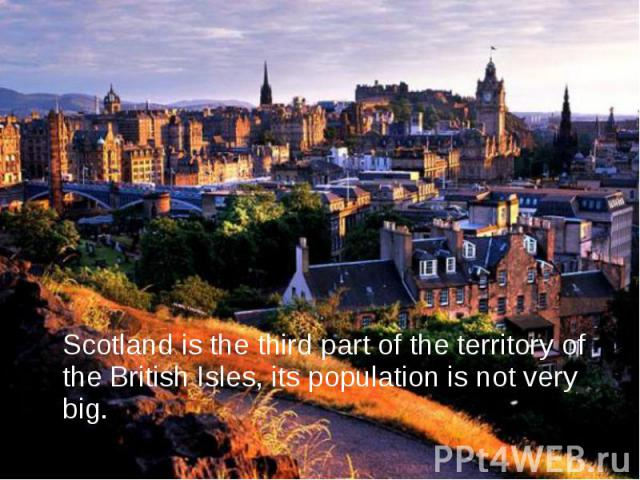 Scotland is the third part of the territory of the British Isles, its population is not very big. Scotland is the third part of the territory of the British Isles, its population is not very big.