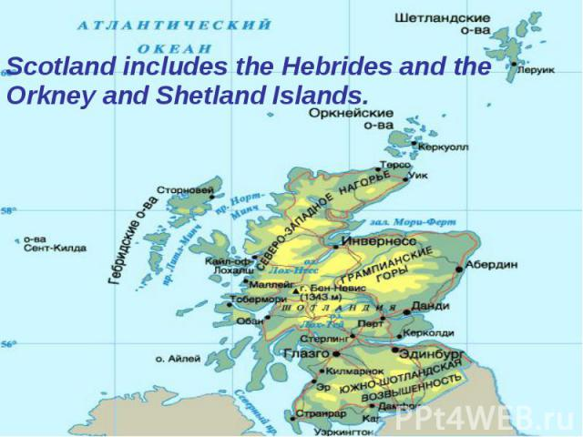 Scotland includes the Hebrides and the Orkney and Shetland Islands. Scotland includes the Hebrides and the Orkney and Shetland Islands.