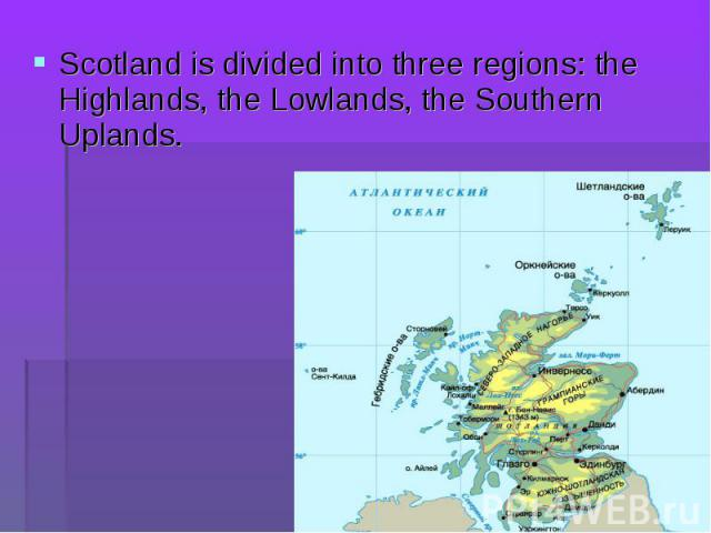 Scotland is divided into three regions: the Highlands, the Lowlands, the Southern Uplands. Scotland is divided into three regions: the Highlands, the Lowlands, the Southern Uplands.