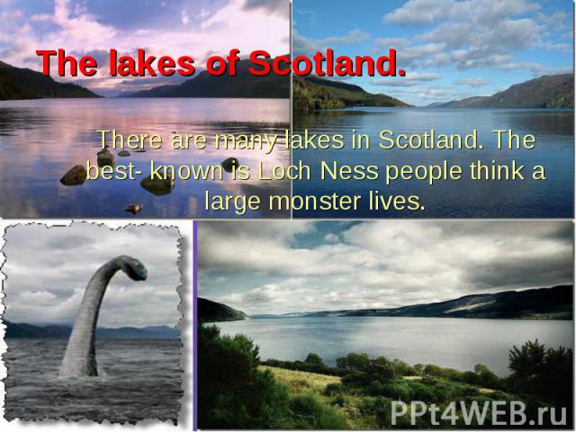 There are many lakes in Scotland. The best- known is Loch Ness people think a large monster lives. There are many lakes in Scotland. The best- known is Loch Ness people think a large monster lives.