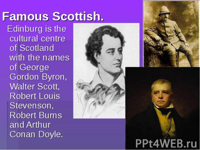 Edinburg is the cultural centre of Scotland with the names of George Gordon Byron, Walter Scott, Robert Louis Stevenson, Robert Burns and Arthur Conan Doyle. Edinburg is the cultural centre of Scotland with the names of George Gordon Byron, Walter S…