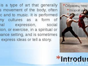 Introduction Dance is a type of art that generally involves movement of the body
