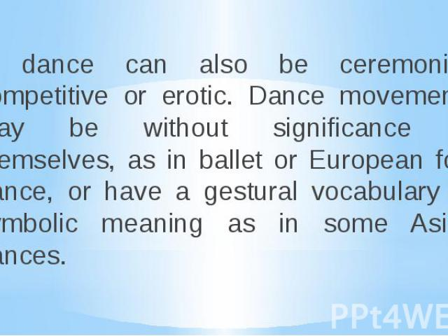 A dance can also be ceremonial, competitive or erotic. Dance movements may be without significance in themselves, as in ballet or European folk dance, or have a gestural vocabulary or symbolic meaning as in some Asian dances. A dance can also be cer…