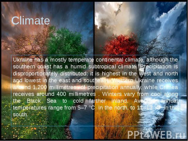 Climate Ukraine has a mostly temperate continental climate, although the southern coast has a humid subtropical climate. Precipitation is disproportionately distributed; it is highest in the west and north and lowest in the east and southeast. Weste…
