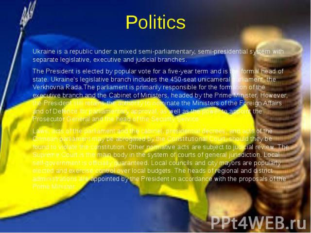 Politics Ukraine is a republic under a mixed semi-parliamentary, semi-presidential system with separate legislative, executive and judicial branches. The President is elected by popular vote for a five-year term and is the formal head of state. Ukra…