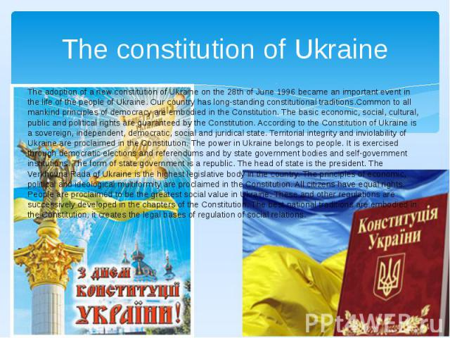 The constitution of Ukraine The adoption of a new constitution of Ukraine on the 28th of June 1996 became an important event in the life of the people of Ukraine. Our country has long-standing constitutional traditions.Common to all mankind principl…