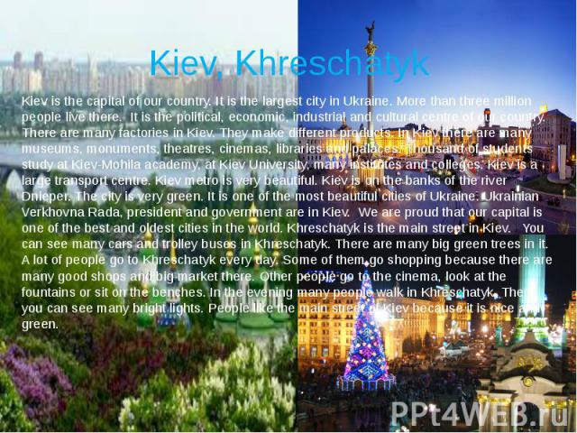 Kiev, Khreschatyk Kiev is the capital of our country. It is the largest city in Ukraine. More than three million people live there. It is the political, economic, industrial and cultural centre of our country. There are many factories in Kiev. They …