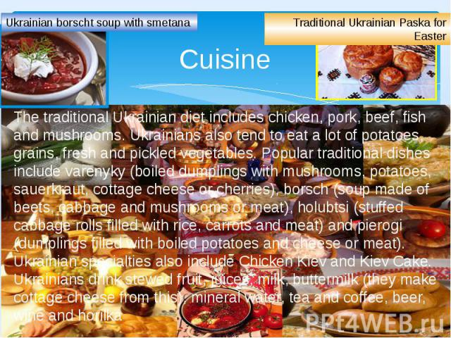 Cuisine The traditional Ukrainian diet includes chicken, pork, beef, fish and mushrooms. Ukrainians also tend to eat a lot of potatoes, grains, fresh and pickled vegetables. Popular traditional dishes include varenyky (boiled dumplings with mushroom…