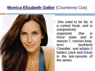 Monica Elizabeth Geller (Courteney Cox)  She used to be fat, is a cont