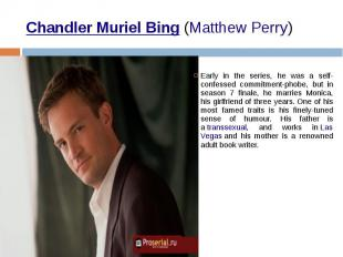 Chandler Muriel Bing (Matthew Perry) Early in the series, he was a self-con