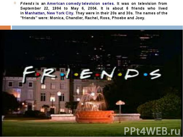 Friends is an American comedy television series. It was on television from September 22, 1994 to May 6, 2004. It is about 6 friends who lived in Manhattan, New York City. They were in their 20s and 30s. The names of the…