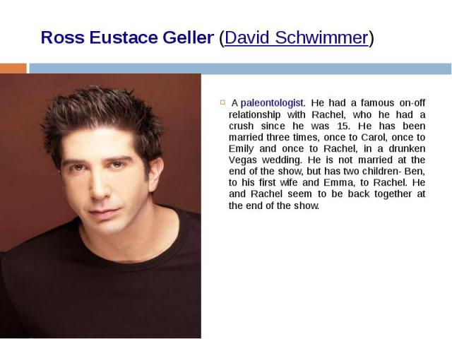 Ross Eustace Geller (David Schwimmer)   A paleontologist. He had a famous on-off relationship with Rachel, who he had a crush since he was 15. He has been married three times, once to Carol, once to Emily and once to Rachel…